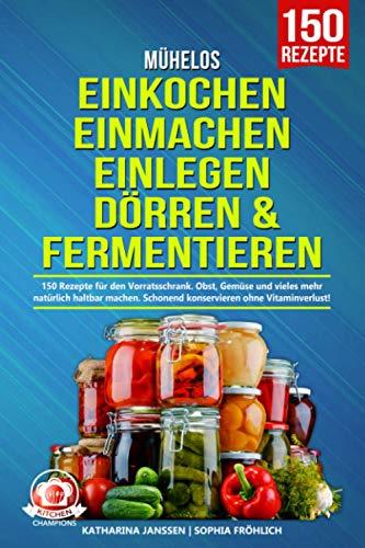 Mühelos Einkochen, Einmachen, Einlegen, Dörren & Fermentieren: 150 Rezepte für den Vorratsschrank. Obst, Gemüse und vieles mehr natürlich haltbar machen. Schonend konservieren ohne Vitaminverlust!