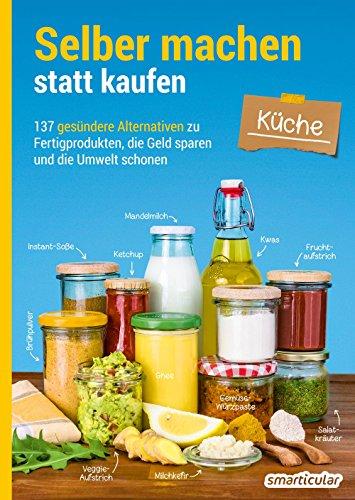 Selber machen statt kaufen – Küche: 137 gesündere Alternativen zu Fertigprodukten, die Geld sparen und die Umwelt schonen