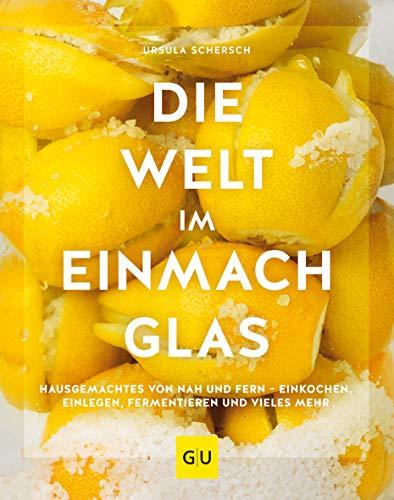 Die Welt im Einmachglas: Hausgemachtes von nah und fern – einkochen,  einlegen, fermentieren und vieles mehr (GU Themenkochbuch)