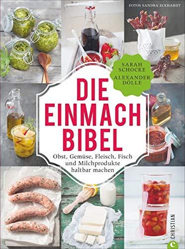Einmachen: 325 Rezepte für Obst, Gemüse, Fleisch, Fisch und Milchprodukte. Die Einmach-Bibel verrät die raffiniertesten Tricks zum Einkochen Einlegen, ... Fisch und Milchprodukte haltbar machen