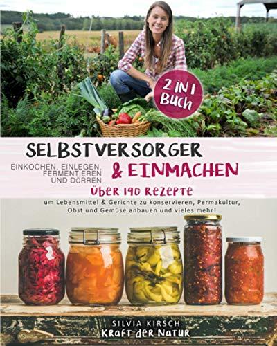 Selbstversorger & Einmachen, einkochen, einlegen, fermentieren und dörren 2 in 1 Buch: Über 190 Rezepte um Lebensmittel & Gerichte zu konservieren, ... Obst und Gemüse anbauen und vieles mehr!