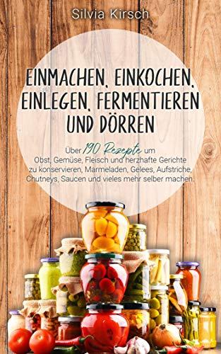 Einmachen, einkochen, einlegen, fermentieren und dörren: Über 190 Rezepte um Obst, Gemüse, Fleisch und herzhafte Gerichte zu konservieren, Marmeladen, ... Aufstriche, Chutneys, Saucen und vieles..