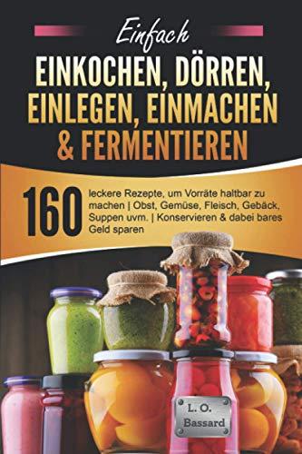 Einfach Einkochen, Dörren, Einlegen, Einmachen & Fermentieren: 160 leckere Rezepte, um Vorräte haltbar zu machen | Obst, Gemüse, Fleisch, Gebäck, Suppen uvm. | Konservieren & dabei bares Geld sparen