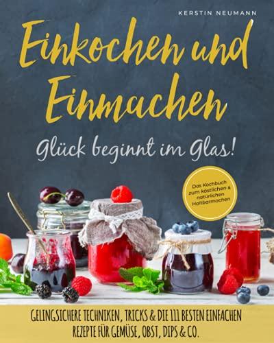 Einmachen & Einkochen: Glück beginnt im Glas – Das Kochbuch zum köstlichen & natürlichen Haltbarmachen: Gelingsichere Techniken, Tricks & die 111 besten einfachen Rezepte für Gemüse, Obst, Dips & Co.